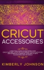 Cricut Accessories: A Practical Guide to Mastering Your Cricut Machine. A step-by-Step Manual with Illustations and Examples to Improve yo Cover Image