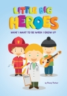 Little Big Heroes What I Want to be When I Grow Up: Kids Picture Book of Community and Daily Heroes and Professions Cover Image