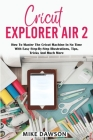 Cricut Explorer Air 2: How To Master The Cricut Machine In No Time With Easy Step-By-Step Illustrations, Tips, Tricks And Much More Cover Image