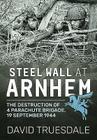 Steel Wall at Arnhem: The Destruction of 4 Parachute Brigade 19 September 1944 Cover Image