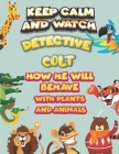 keep calm and watch detective Colt how he will behave with plant and animals: A Gorgeous Coloring and Guessing Game Book for Colt /gift for Colt, todd Cover Image