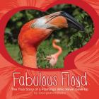 Fabulous Floyd: The True Story of a Flamingo Who Never Gave Up Cover Image