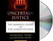 Uncertain Justice: The Roberts Court and the Constitution Cover Image
