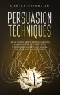 Persuasion Techniques: Learn to Influence People through Manipulation, NLP, and Body Language. Understand Human Behavior and Mind Control Cover Image