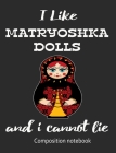 I Love Matryoshka Dolls And I Cannot Lie Composition Notebook: 7.44