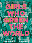 Girls Who Green the World: 34 Rebel Women Out to Save Our Planet Cover Image