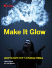 Make It Glow: Led Projects for the Whole Family Cover Image