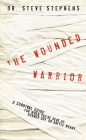 The Wounded Warrior: A Survival Guide for When You're Beat Up, Burned Out, or Battle Weary Cover Image