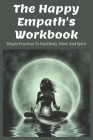 The Happy Empath's Workbook: Simple Practices To Heal Body, Mind, And Spirit: Books On Healing Cover Image