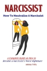 Narcissist: How To Neutralize A Narcissist; A Complete Guide on How to Become a Narcissist's Worst Nightmare Cover Image