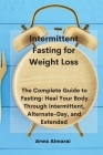 Intermittent Fasting for Weight Loss: The Complete Guide to Fasting: Heal Your Body Through Intermittent, Alternate-Day, and Extended Cover Image