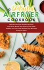 A Detailed Air Fryer Cookbook: Delicious Air-Fryer Recipes for Easy and Quick Meals that Anyone Can Make. Healthy and Low-Carb Recipes That Will Help Cover Image