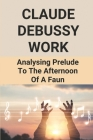 Claude Debussy Work: Analysing Prelude To The Afternoon Of A Faun: Analysing Prelude A L'Apres Midi D'Un Faune Cover Image