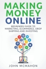 Making Money Online: Beginners Guide to Marketing E-commerce, Drop Shipping and Cover Image