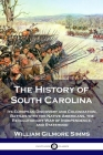 The History of South Carolina: Its European Discovery and Colonization, Battles with the Native Americans, the Revolutionary War of Independence, and Cover Image