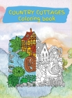 Country Cottages Coloring Book: Stress Relieving Designs for Adults Relaxation with Country Cottages (Coloring Books for Grownups) Cover Image