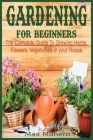 Gardening for Beginners: The Complete Guide To Growing Herbs, Flowers, Vegetables in your House Cover Image