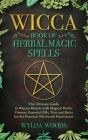 The Wicca Book of Herbal Magic Spells: The Ultimate Guide to Wiccan Rituals with Magical Herbs, Flowers, Essential Oils, Teas and Baths for the Practi Cover Image