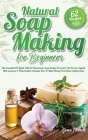 Natural Soap Making For Beginners: The Essential DIY Guide With 62 Homemade Soap Recipes For Cold and Hot Process, Liquid, Melt-and-pour and Hand-mill Cover Image