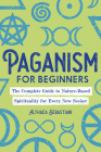 Paganism for Beginners: The Complete Guide to Nature-Based Spirituality for Every New Seeker Cover Image