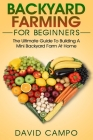 Backyard Farming For Beginners: The Ultimate Guide To Building A Mini Backyard Farm At Home (How to grow organic food, indoor gardening from home, sel Cover Image