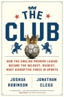 The Club: How the English Premier League Became the Wildest, Richest, Most Disruptive Force in Sports Cover Image