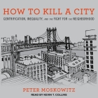 How to Kill a City Lib/E: Gentrification, Inequality, and the Fight for the Neighborhood Cover Image