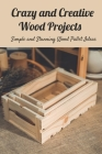 Crazy and Creative Wood Projects: Simple and Stunning Wood Pallet Ideas: Make Your Own Wood Pallet Cover Image