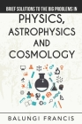 Brief Solutions to the Big Problems in Physics, Astrophysics and Cosmology Cover Image
