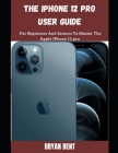 The iPhone 12 Pro User Guide: A Comprehensive Manual For Beginners And Seniors To Master The Apple IPhone 12 Pro Hidden Features With Tips And Trick Cover Image