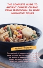 The Complete Guide to Ancient Chinese Cuisine, from Traditional to More Innovative Dishes: The Oriental Cuisine Has Never Been So Easy And Within Ever Cover Image