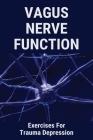 Vagus Nerve Function: Exercises For Trauma Depression: Glossopharyngeal And Vagus Nerve Function Cover Image