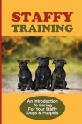 Staffy Training: An Introduction To Caring For Your Staffy Dogs & Puppies: How To Train Your Staffy Dogs To Sit Cover Image