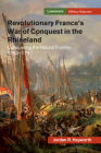 Revolutionary France's War of Conquest in the Rhineland: Conquering the Natural Frontier, 1792-1797 (Cambridge Military Histories) Cover Image