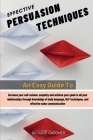 Effective Persuasion Techniques: An Easy Guide To Increase Your Self-Esteem, Empathy And Achieve Your Goals In All Your Relationships Through Knowledg Cover Image