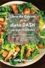 Libro de Cocina de la dieta DASH para principiantes: Sabrosas recetas bajas en sodio para reducir la presión arterial mientras disfruta de deliciosos Cover Image