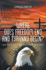 Where Does Freedom End and Tyranny Begin?: How did we get here and where are we headed? Cover Image