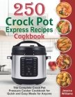 250 Crock Pot Express Recipes Cookbook: The Complete Crock Pot Pressure Cooker Cookbook for Quick and Easy Meals for Anyone. Cover Image
