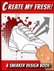 Create My Fresh! A Sneaker Design Book: Sneaker themed Designer Book For Adults, Teens, and Kids Cover Image