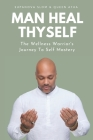 Man Heal Thyself: The Wellness Warrior's Journey To Self Mastery Cover Image