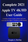 Complete 2021 Apple TV 4k/HD User Guide: A Newbie to Expert Guide to Master and Learn to Use the New Apple TV 4K/HD to its full Potential Cover Image