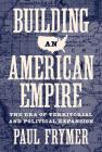 Building an American Empire: The Era of Territorial and Political Expansion (Princeton Studies in American Politics: Historical #156) Cover Image