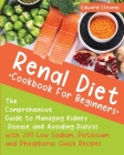 Renal Diet Cookbook For Beginners: The Comprehensive Guide to Managing Kidney Disease and Avoiding Dialysis with 200 Low Sodium, Potassium and Phospho Cover Image