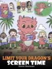 Limit Your Dragon's Screen Time: Help Your Dragon Break His Tech Addiction. A Cute Children Story to Teach Kids to Balance Life and Technology. Cover Image