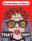 Fuck you that Shit, I'm Bored: Coloring Book for Adults, Stress Relieving and relaxing coloring pages Cover Image
