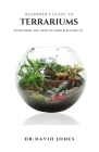Beginner's Guide to Terrariums: Step By Step Guide On Setting Up A Terrarium Plus Everything You Need To Know Cover Image