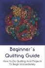 Beginner's Quilting Guide: How To Do Quilling And Projects To Begin Immediately: Simple Paper Quilling Projects To Master Your Skills Cover Image