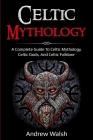 Celtic Mythology: A Complete Guide to Celtic Mythology, Celtic Gods, and Celtic Folklore Cover Image