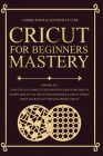Cricut For Beginners Mastery - 4 Books in 1: A Practical & Complete Step-By-Step Guide To Become An Expert. How To Use The Cutting Machines & Cricut D Cover Image