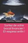 Sortez de votre bocal financier !!!: Et respirez enfin !!! Cover Image